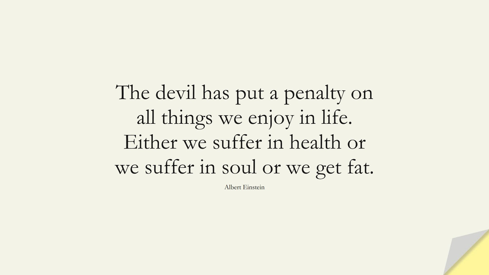 The devil has put a penalty on all things we enjoy in life. Either we suffer in health or we suffer in soul or we get fat. (Albert Einstein);  #AlbertEnsteinQuotes