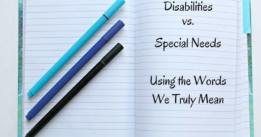 Disabilities vs. Special Needs - It's Time to Use the Words We Truly Mean