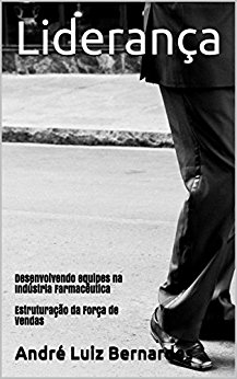 eBook - Estruturação da Força de Vendas - Liderança: Desenvolvendo Equipes na Indústria Farmacêutica - Livro 1 - André Luiz Bernardes