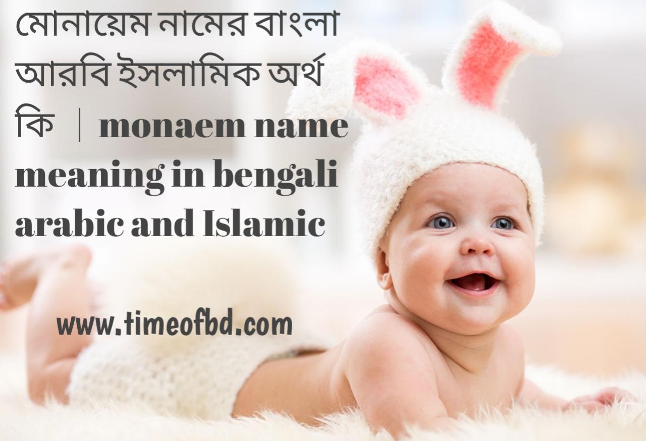 মোনায়েম নামের অর্থ কী, মোনায়েম নামের বাংলা অর্থ কি, মোনায়েম নামের ইসলামিক অর্থ কি, monaem name meaning in bengali