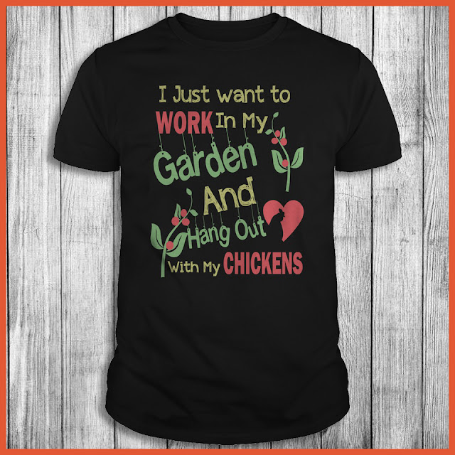 I Just Want To Work In My Garden and Hang Out With Chickens Shirt