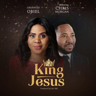 MP3: Obianuju Obiel - 'King Jesus' Feat. Chris Morgan || @obianujuobiel @chrismorganng