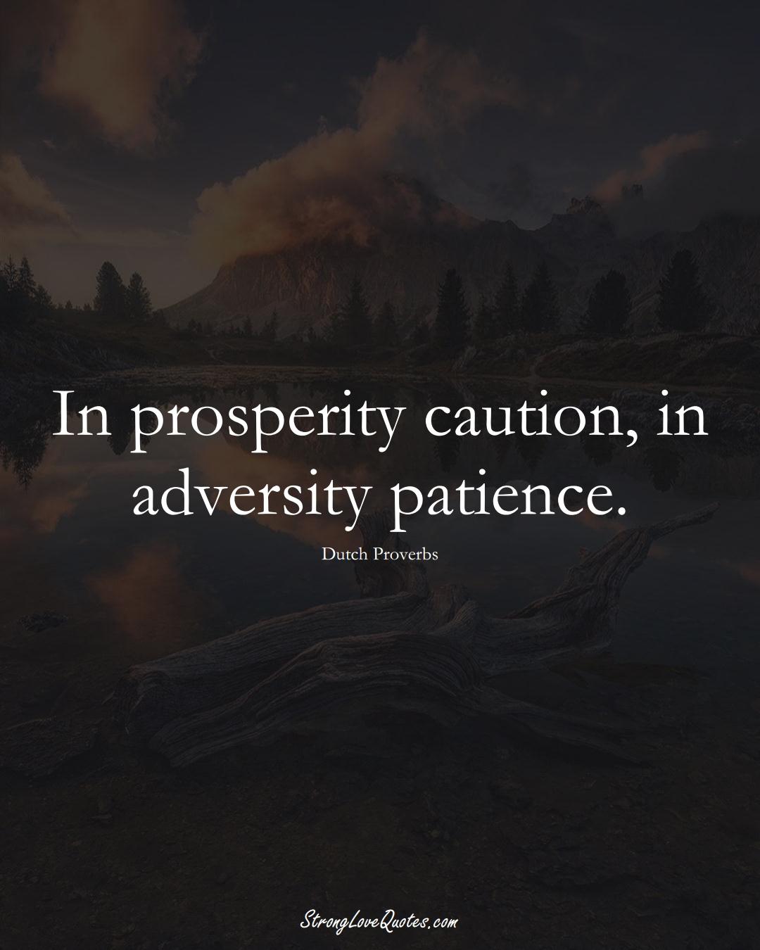 In prosperity caution, in adversity patience. (Dutch Sayings);  #EuropeanSayings
