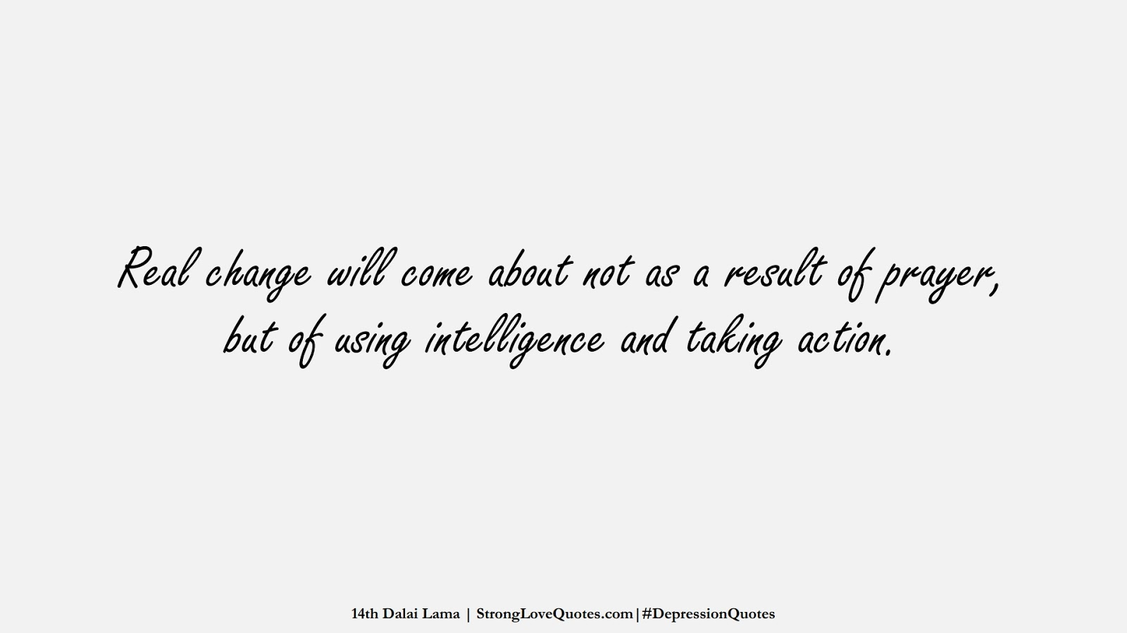 Real change will come about not as a result of prayer, but of using intelligence and taking action. (14th Dalai Lama);  #DepressionQuotes