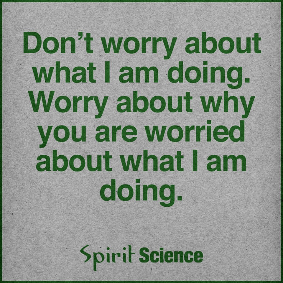 Dont Worry About What I Am Doing Worry About Why You Are Worried