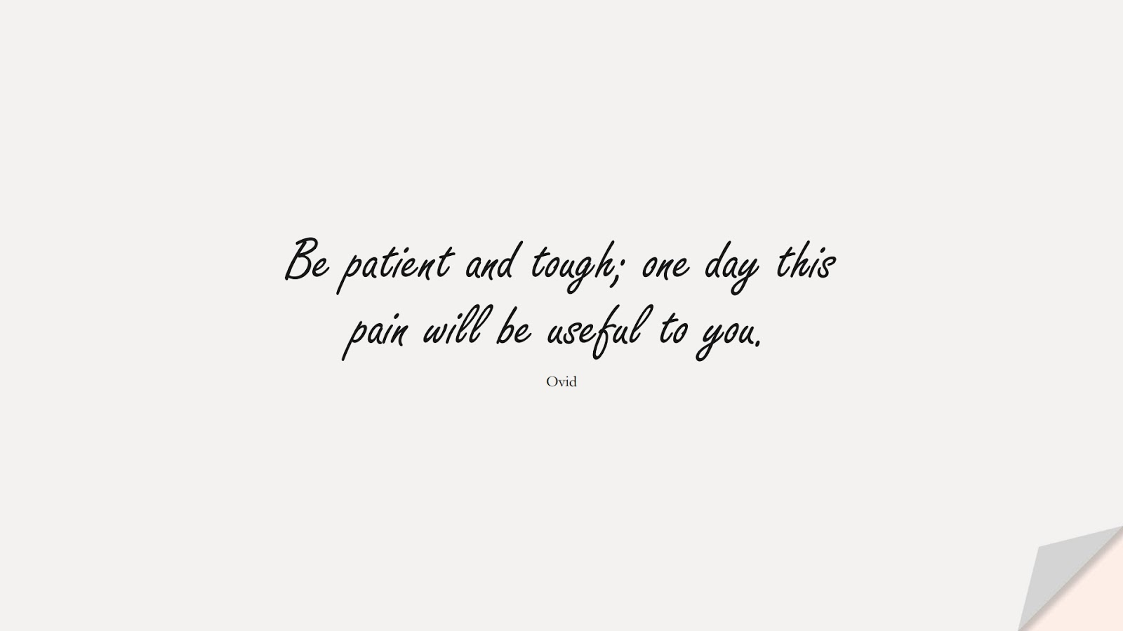 Be patient and tough; one day this pain will be useful to you. (Ovid);  #ShortQuotes