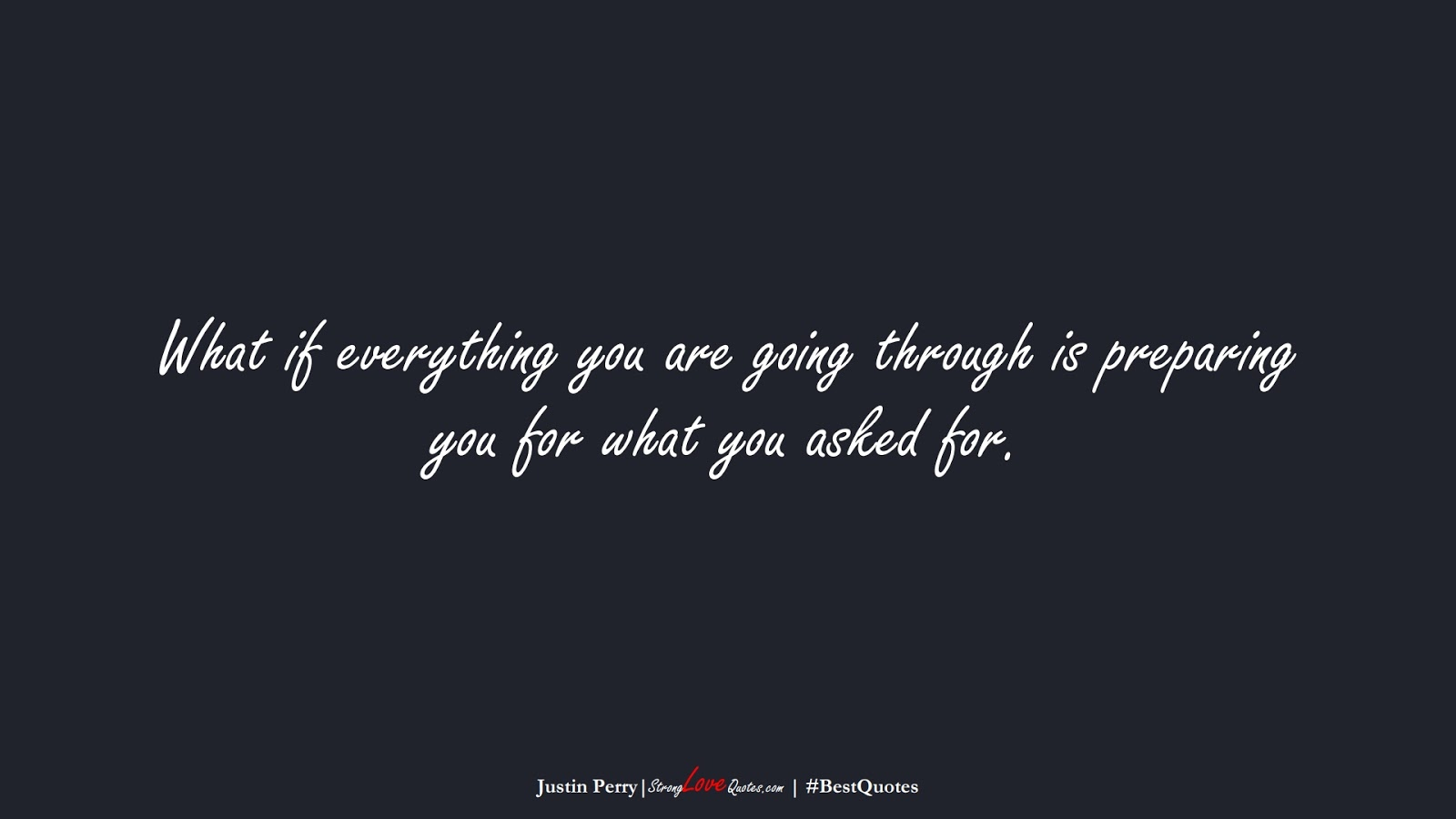 What if everything you are going through is preparing you for what you asked for. (Justin Perry);  #BestQuotes