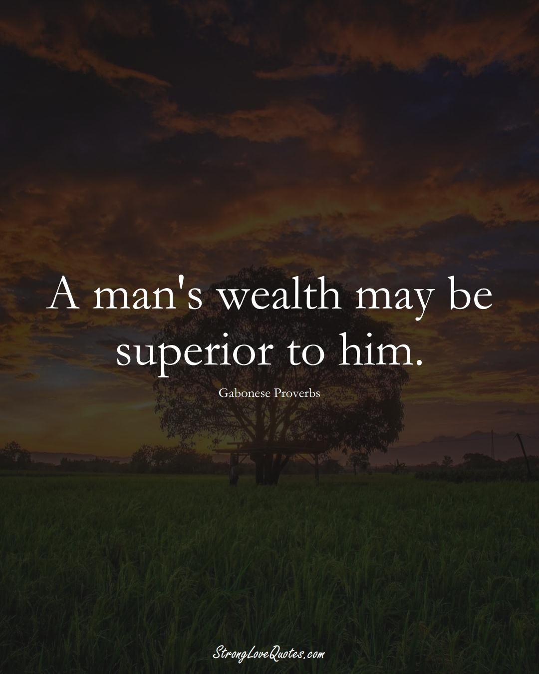 A man's wealth may be superior to him. (Gabonese Sayings);  #AfricanSayings