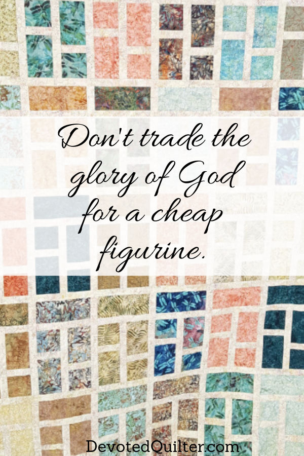 Don't trade the glory of God for a cheap figurine | DevotedQuilter.com