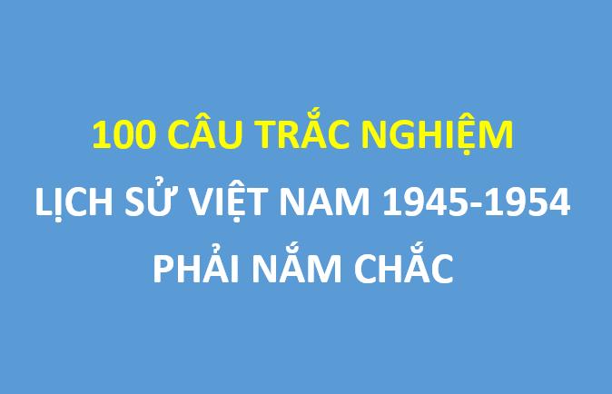 100 câu trắc nghiệm lịch sử Việt Nam giai đoạn 1945-1954 phải nắm chắc