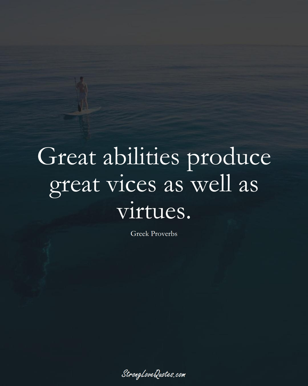 Great abilities produce great vices as well as virtues. (Greek Sayings);  #EuropeanSayings