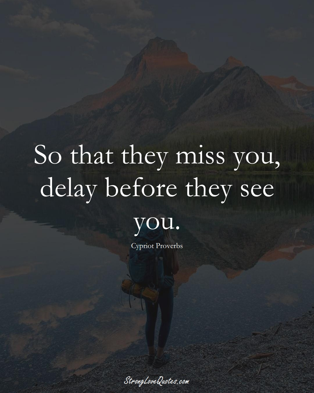 So that they miss you, delay before they see you. (Cypriot Sayings);  #MiddleEasternSayings