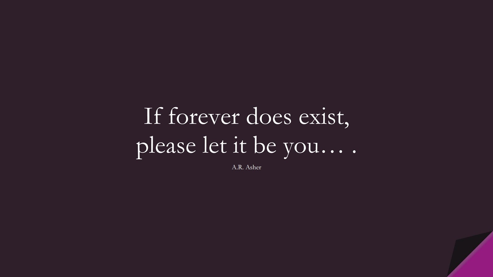If forever does exist, please let it be you… . (A.R. Asher);  #LoveQuotes