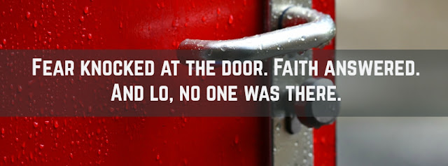 Fear knocked at the door. Faith answered. And lo, no one was there.   - Author Unknown