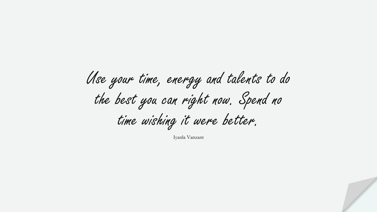 Use your time, energy and talents to do the best you can right now. Spend no time wishing it were better. (Iyanla Vanzant);  #AnxietyQuotes