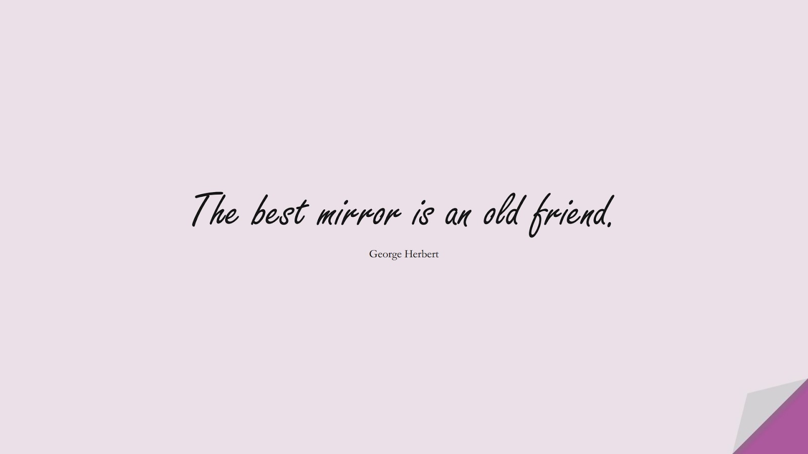 The best mirror is an old friend. (George Herbert);  #FriendshipQuotes