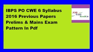 IBPS PO CWE 6 Syllabus 2016 Previous Papers Prelims & Mains Exam Pattern In Pdf