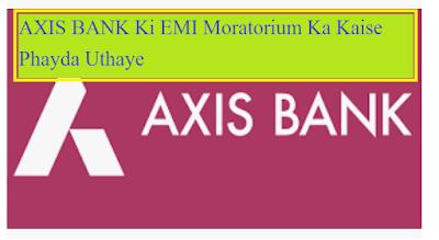 AXIS बैंक की EMI दो महीने रोकने के लिए क्या करें, AXIS BANK Ki EMI Moratorium Ka Kaise Phayda Uthaye