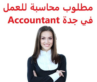 An accountant is required to work in Jeddah  To work in Jeddah  Type of shift: full time  Education: Bachelor degree  Experience: At least one year of work in the field Have experience in accounting software and oxide program Fluent in Arabic and English  Salary: 3500 riyals