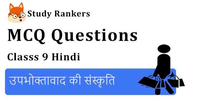 MCQ Questions for Class 9 Hindi Chapter 3 उपभोक्तावाद की संस्कृति क्षितिज