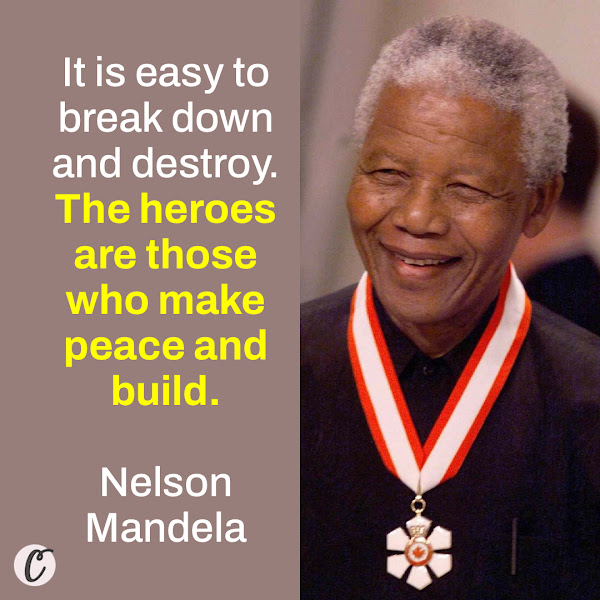 It is easy to break down and destroy. The heroes are those who make peace and build. — Nelson Mandela