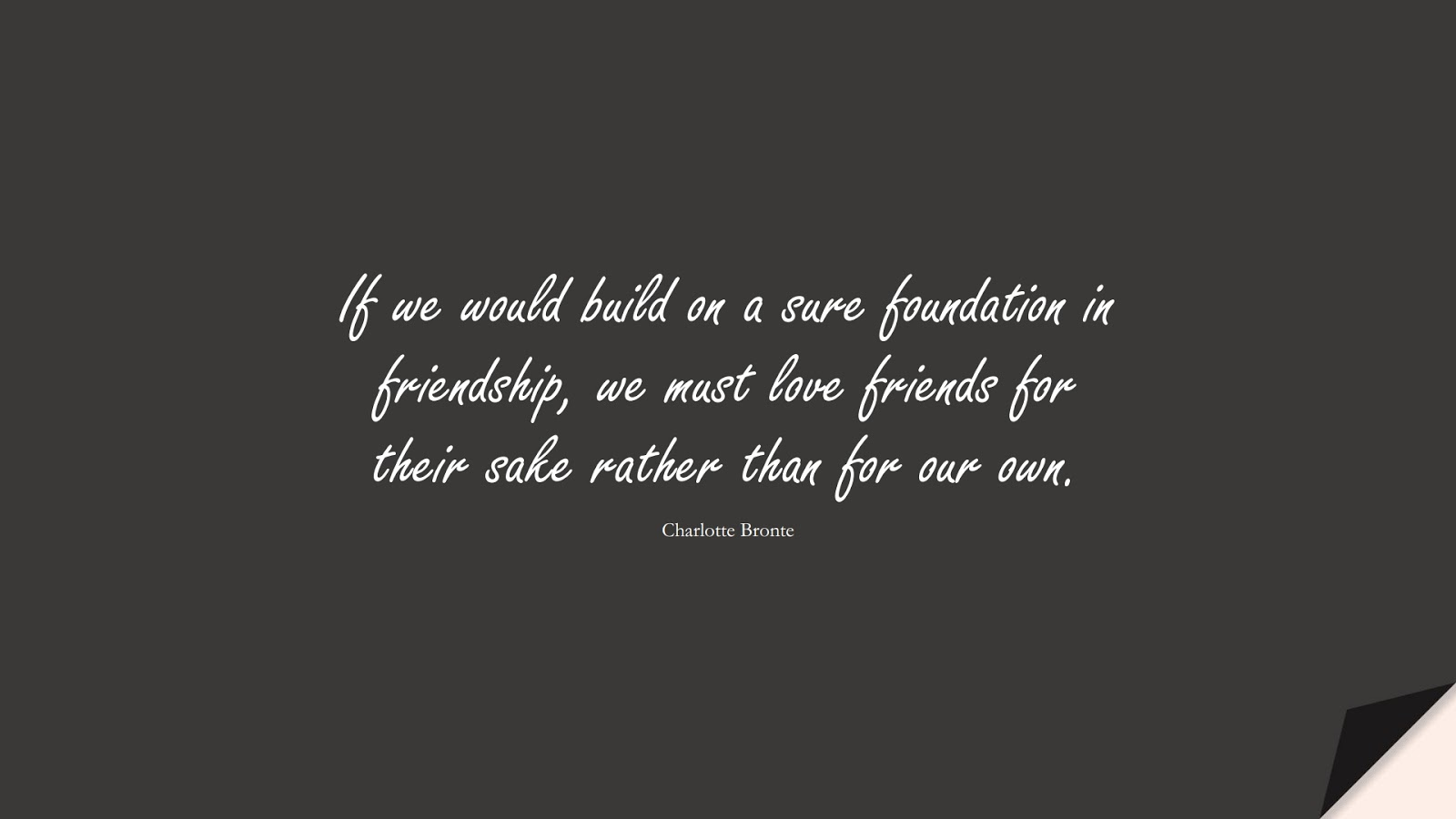 If we would build on a sure foundation in friendship, we must love friends for their sake rather than for our own. (Charlotte Bronte);  #RelationshipQuotes
