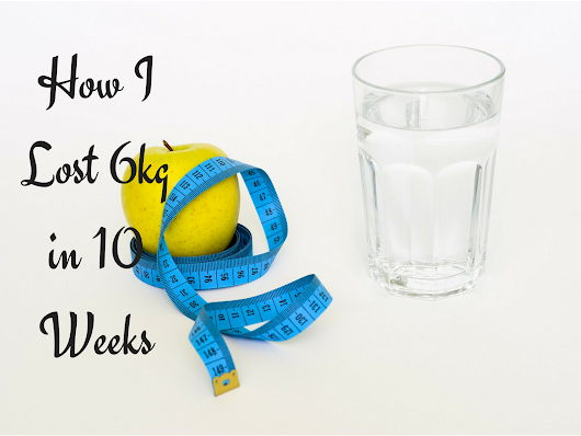 How I Lost 6kg in 10 weeks