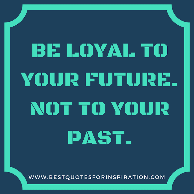 be loyal to your future. not to your past