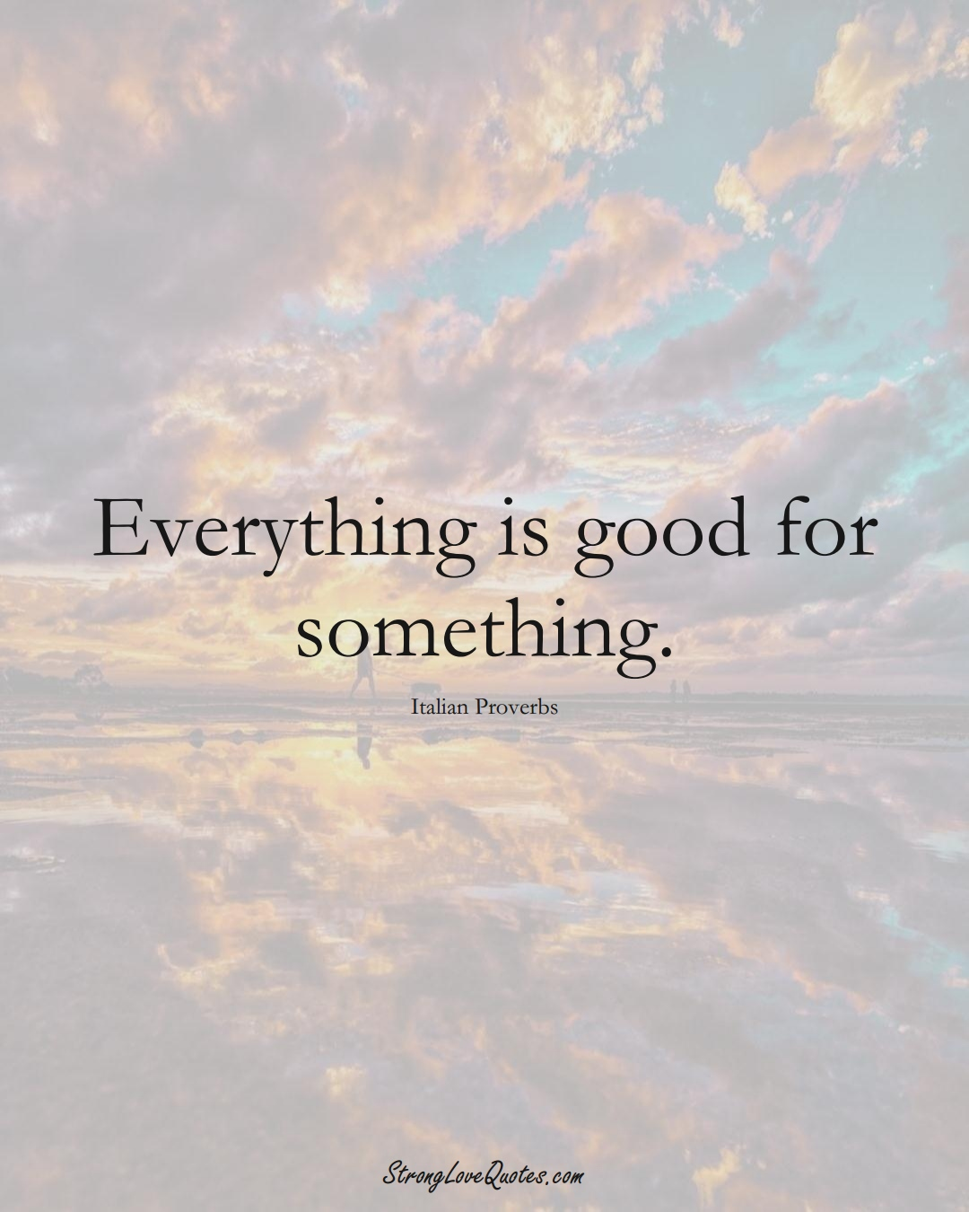 Everything is good for something. (Italian Sayings);  #EuropeanSayings