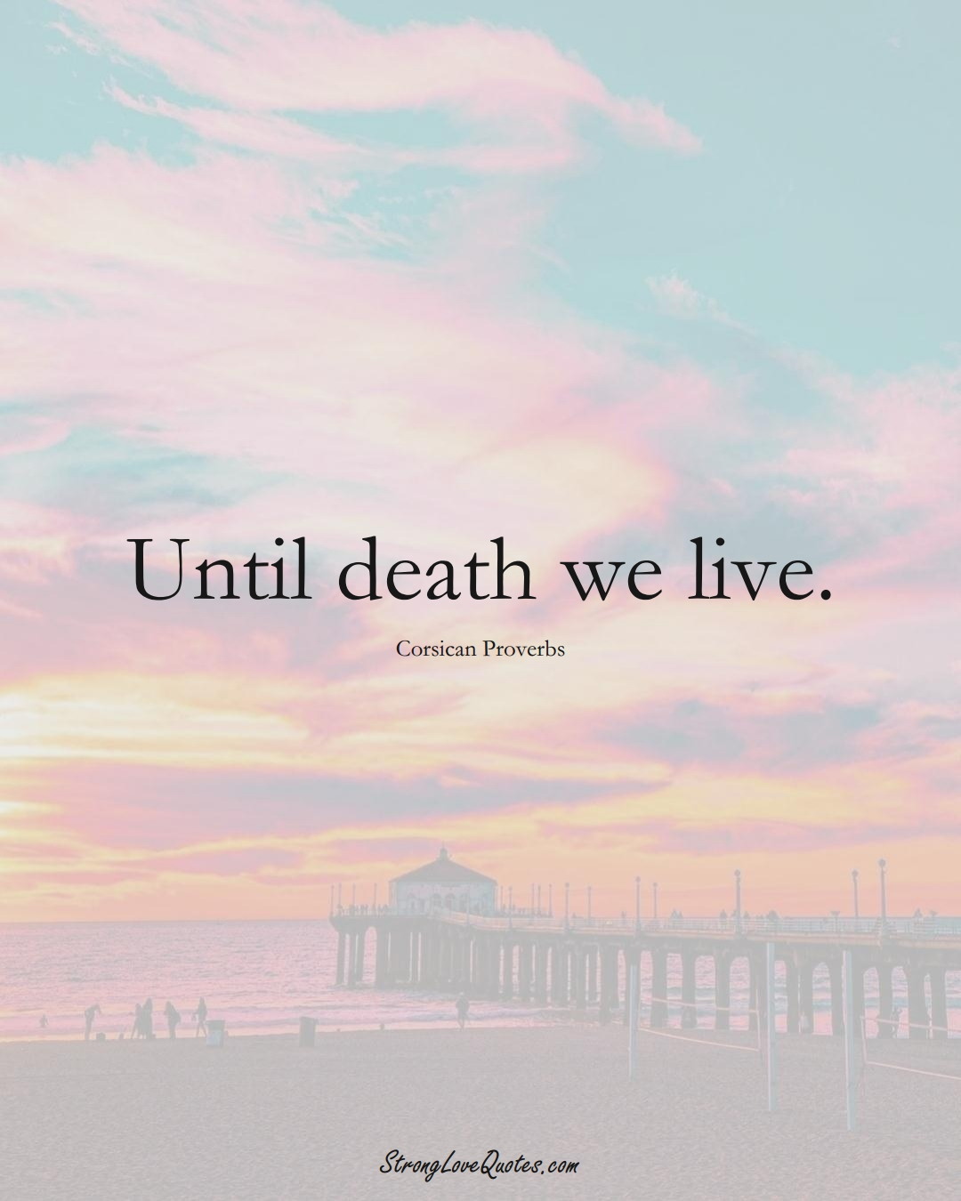 Until death we live. (Corsican Sayings);  #EuropeanSayings