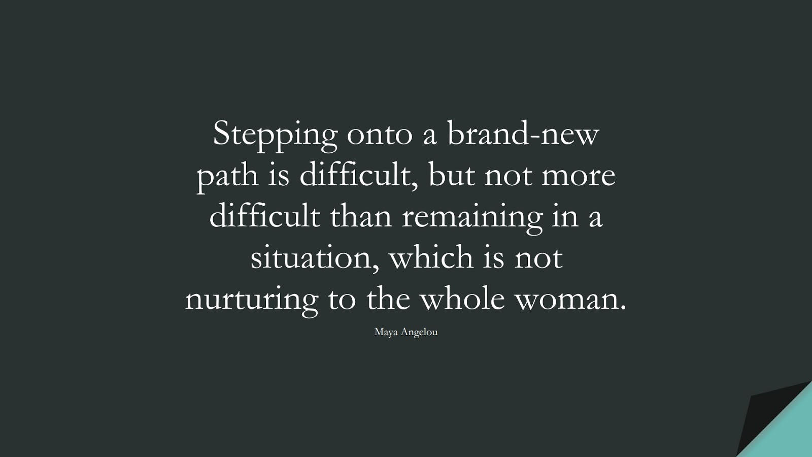 Stepping onto a brand-new path is difficult, but not more difficult than remaining in a situation, which is not nurturing to the whole woman. (Maya Angelou);  #MayaAngelouQuotes