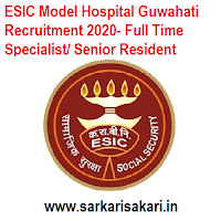 ESIC Model Hospital Guwahati Recruitment 2020- Full Time Specialist/ Senior Resident