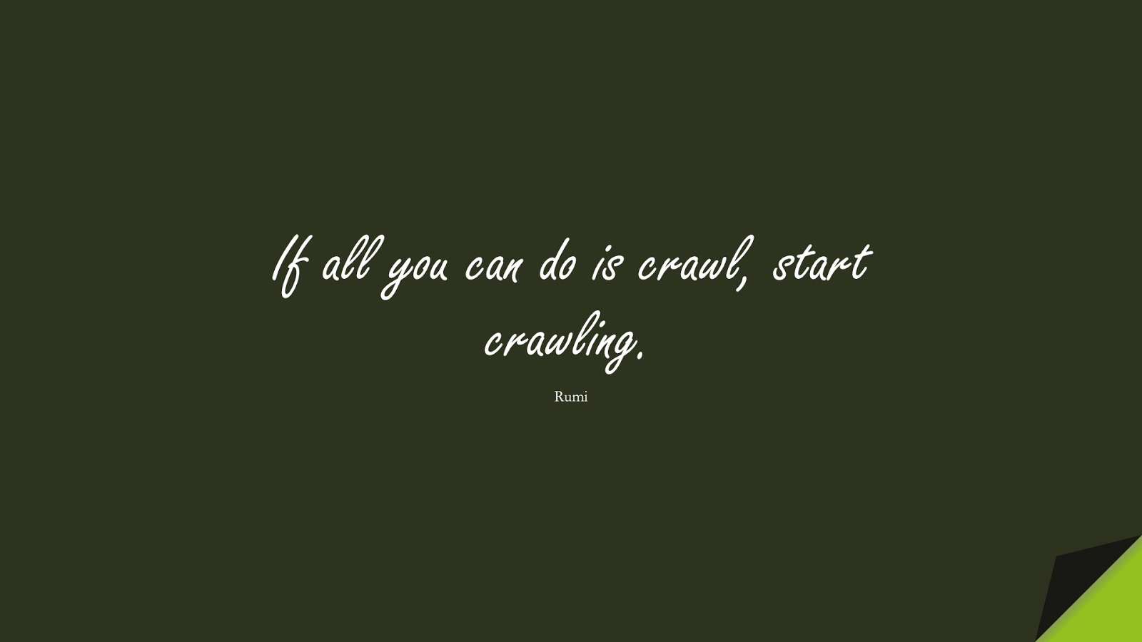 If all you can do is crawl, start crawling. (Rumi);  #ShortQuotes