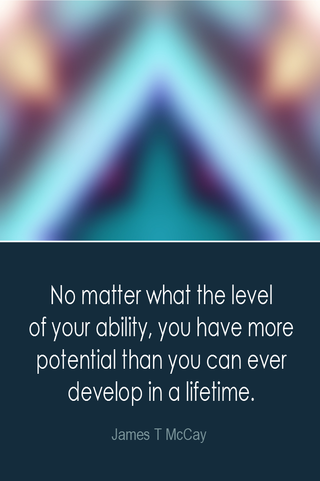 visual quote - image quotation: No matter what the level of your ability, you have more potential than you can ever develop in a lifetime. - James T McCay