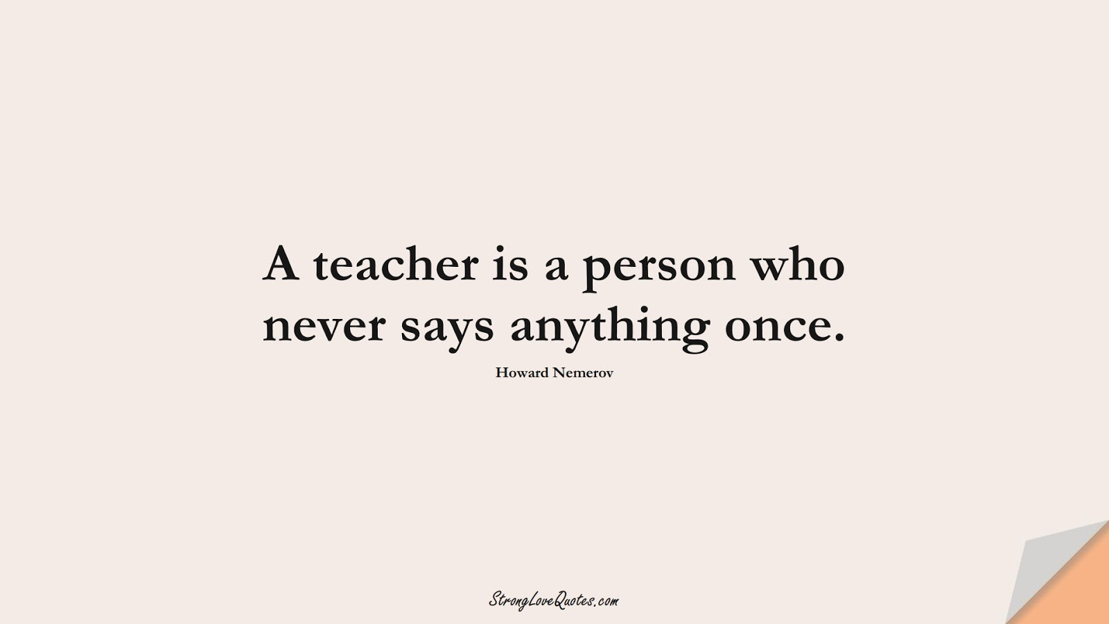 A teacher is a person who never says anything once. (Howard Nemerov);  #EducationQuotes