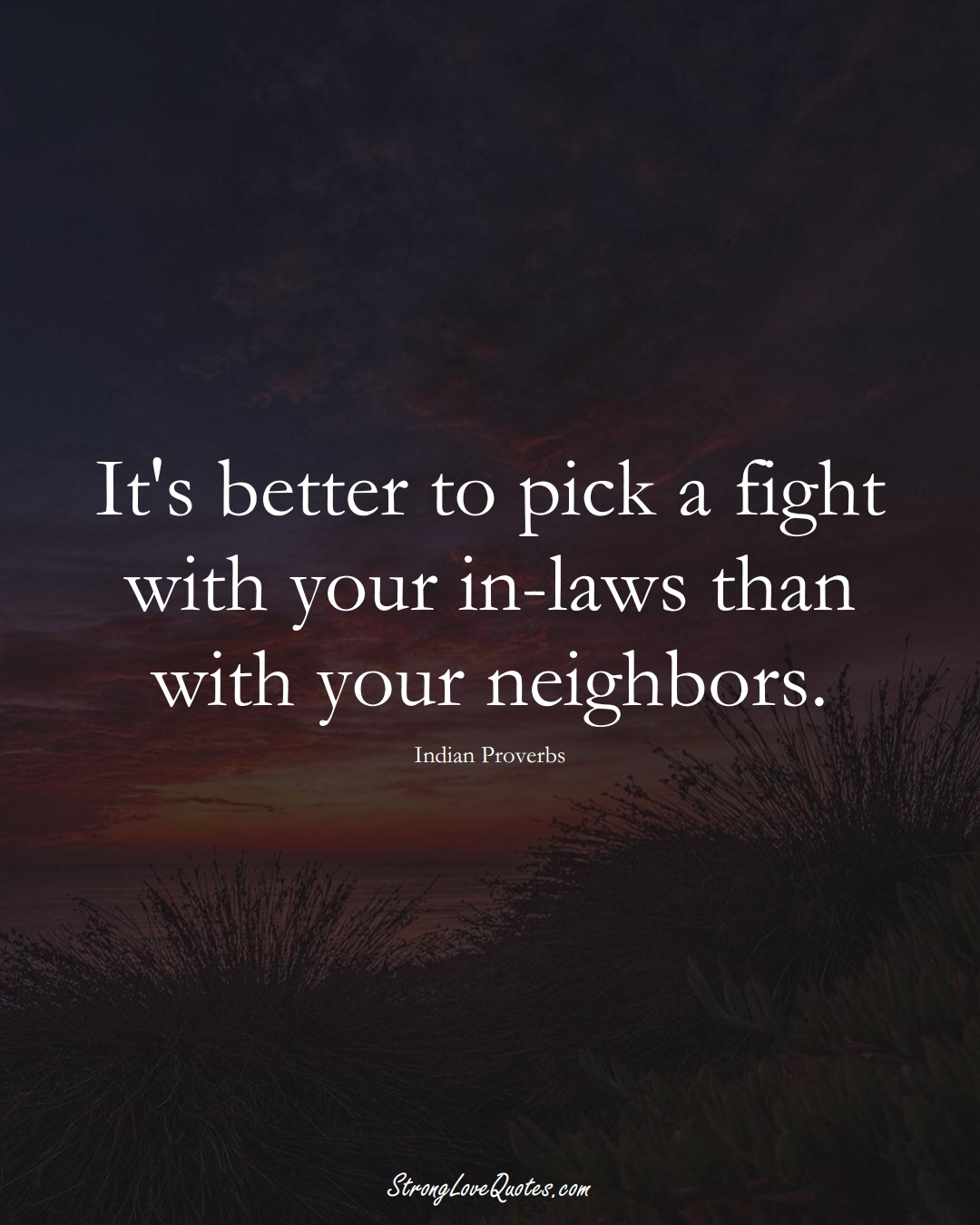 It's better to pick a fight with your in-laws than with your neighbors. (Indian Sayings);  #AsianSayings