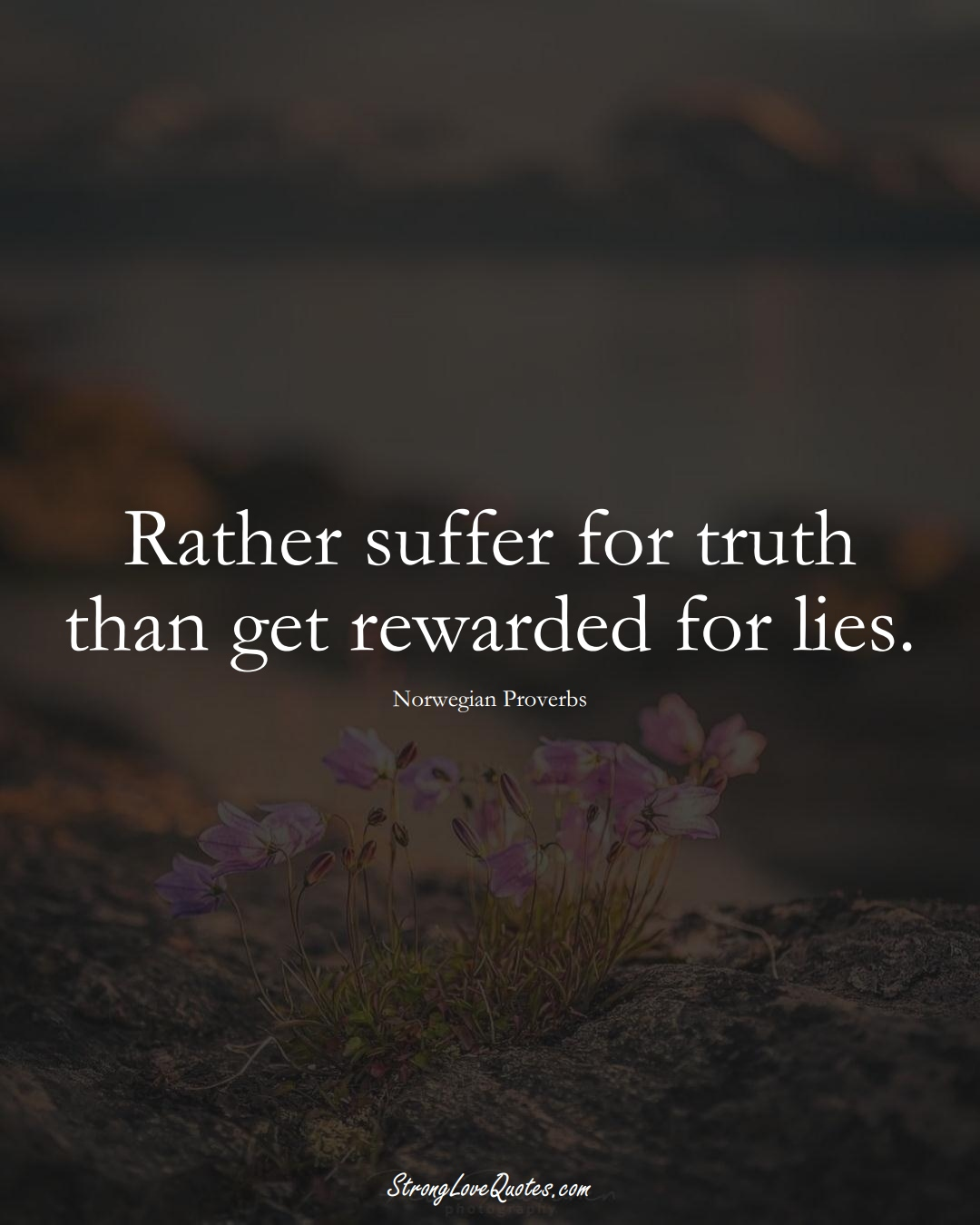 Rather suffer for truth than get rewarded for lies. (Norwegian Sayings);  #EuropeanSayings
