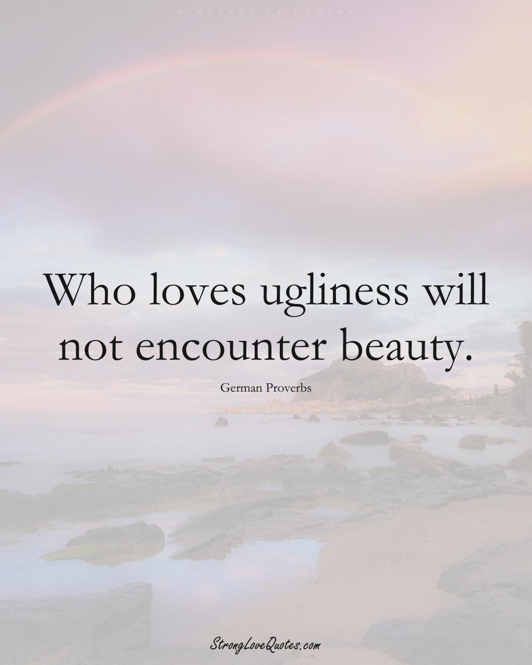 Who loves ugliness will not encounter beauty. (German Sayings);  #EuropeanSayings