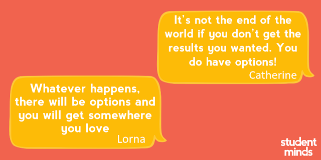 It's not the end of the world if you don't get the results you wanted. You do have options!' - Catherine and 'Whatever happens, there will be options and you will get somewhere you love' - Lorna