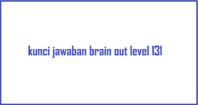 Berikut ini adalah kunci jawaban brain out level 131 dan jawaban game brain out level 132, 133, 134, 135, 136, 137, 138, 139, dan 140