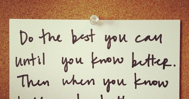 When You Know Better You Do Better: Do The Best You Can Until You Know Better. Then When You