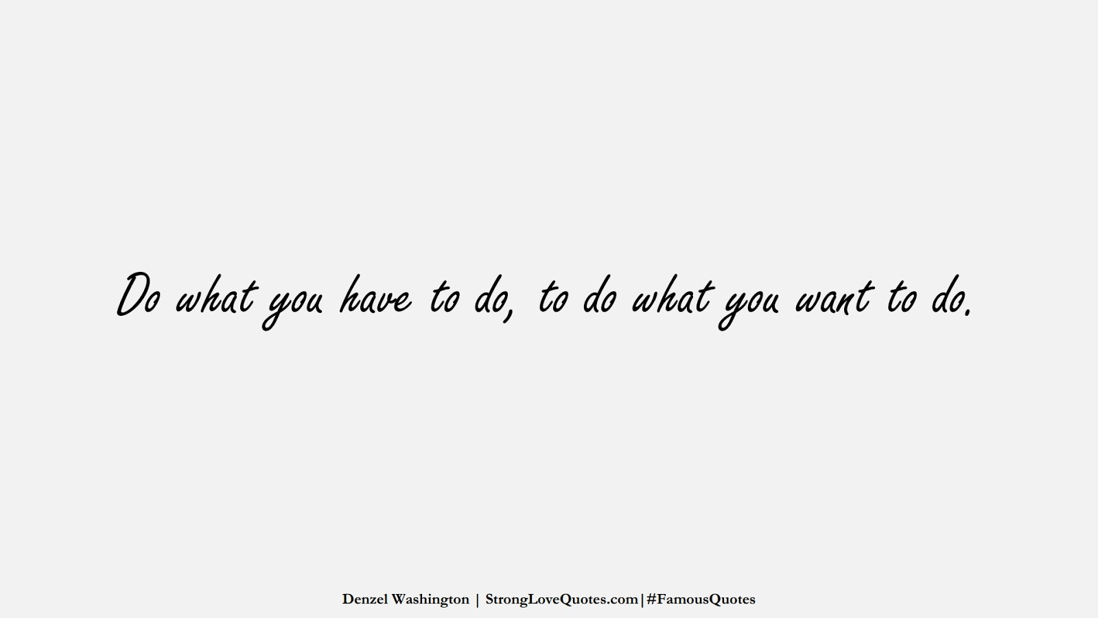 Do what you have to do, to do what you want to do. (Denzel Washington);  #FamousQuotes