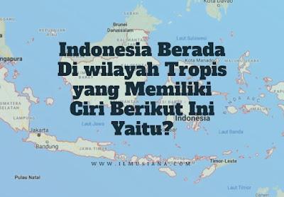 Indonesia Berada Di wilayah Tropis yang Memiliki Ciri Berikut Ini Yaitu
