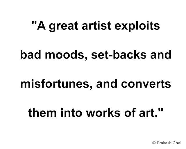 """A great artist exploits bad moods, set-backs and misfortunes, and converts them into works of art."""