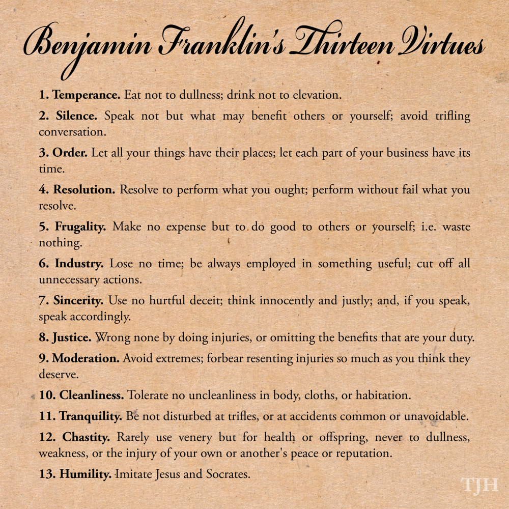 the thirteen moral virtues of benjamin franklin for living a righteous life At the ripe old age of twenty, benjamin franklin set out to make himself morally perfect having studied the ancient philosophers and their ideas of the virtues.