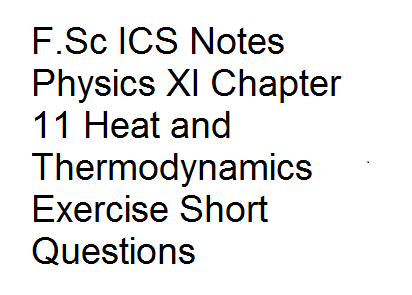 F.Sc ICS Notes Physics XI Chapter 11 Heat and Thermodynamics Exercise Short Questions