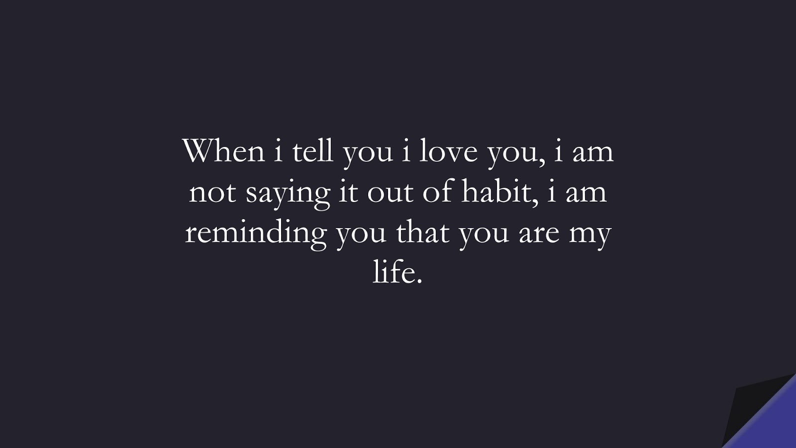 When i tell you i love you, i am not saying it out of habit, i am reminding you that you are my life.FALSE
