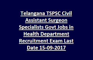 Telangana TSPSC Civil Assistant Surgeon Specialists Govt Jobs in Health Department Recruitment Exam Notification Last Date 15-09-2017