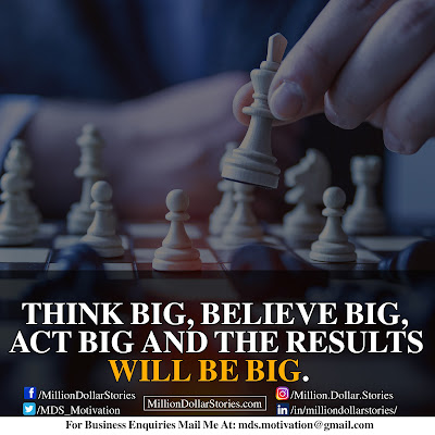 THINK BIG, BELIEVE BIG, ACT BIG AND THE RESULTS WILL BE BIG.