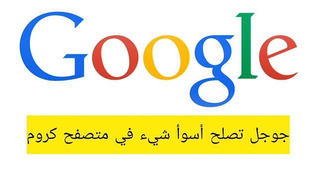 جوجل تصلح أسوأ شيء في متصفح كروم